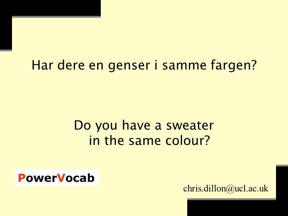 PowerVocab chris.dillon@ucl.ac.uk Har dere en genser i samme fargen.