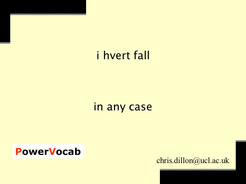 PowerVocab chris.dillon@ucl.ac.uk i hvert fall in any case