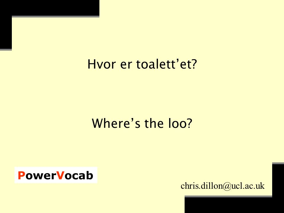 PowerVocab chris.dillon@ucl.ac.uk Hvor er toalett'et Where's the loo