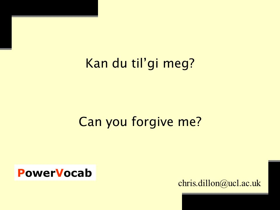 PowerVocab chris.dillon@ucl.ac.uk Kan du til'gi meg Can you forgive me