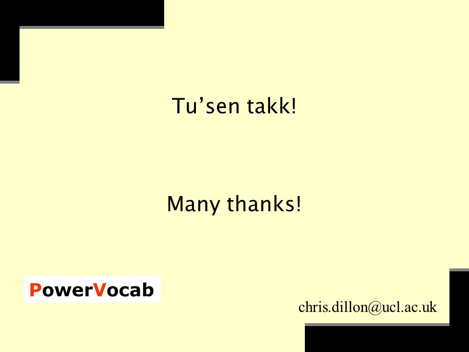 PowerVocab chris.dillon@ucl.ac.uk Tu'sen takk! Many thanks!