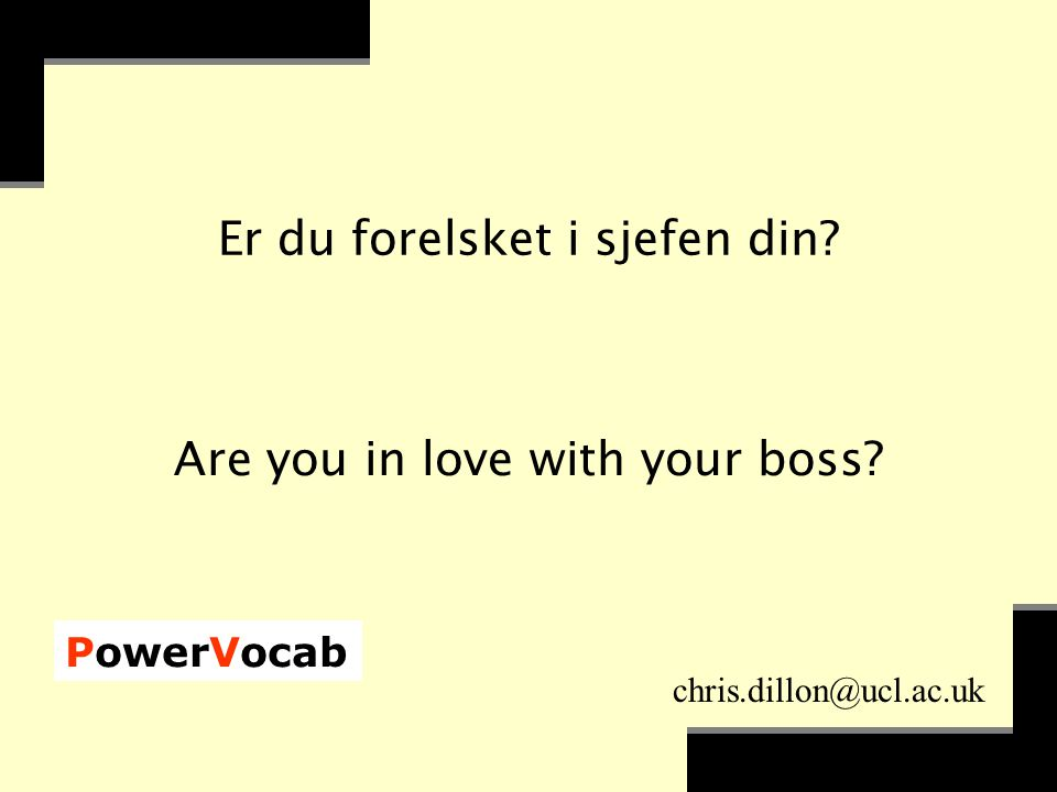 PowerVocab chris.dillon@ucl.ac.uk Er du forelsket i sjefen din? Are you in love with your boss?