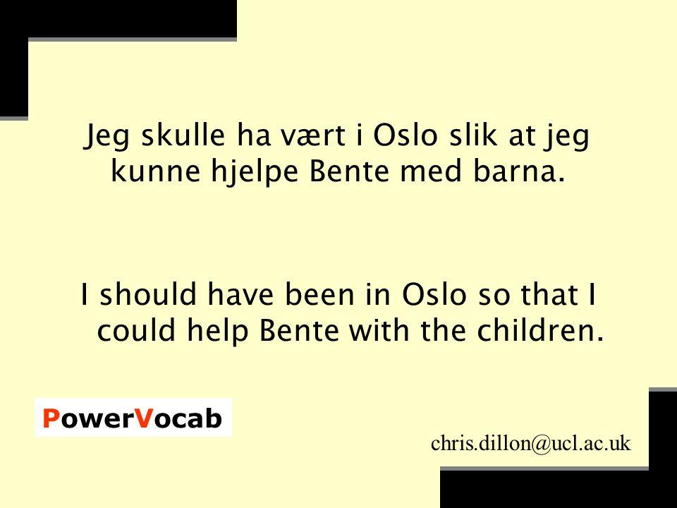 PowerVocab chris.dillon@ucl.ac.uk Jeg skulle ha vært i Oslo slik at jeg kunne hjelpe Bente med barna.
