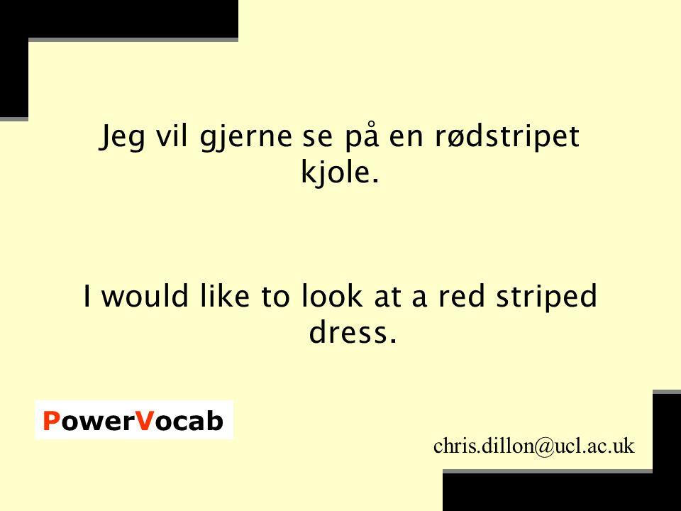 PowerVocab chris.dillon@ucl.ac.uk Jeg vil gjerne se på en rødstripet kjole.