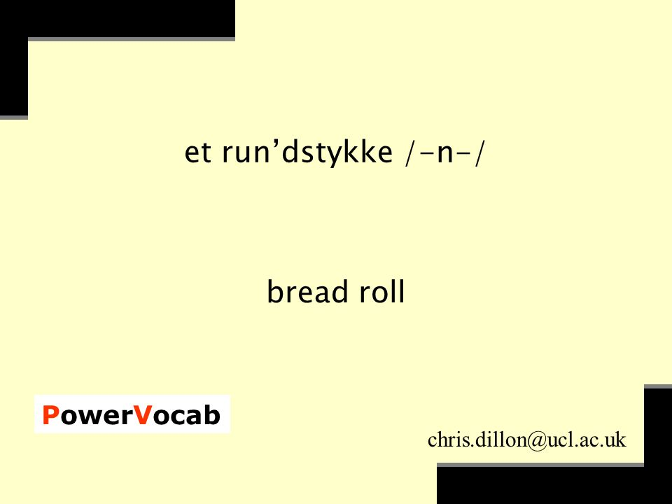 PowerVocab chris.dillon@ucl.ac.uk et run'dstykke /-n-/ bread roll