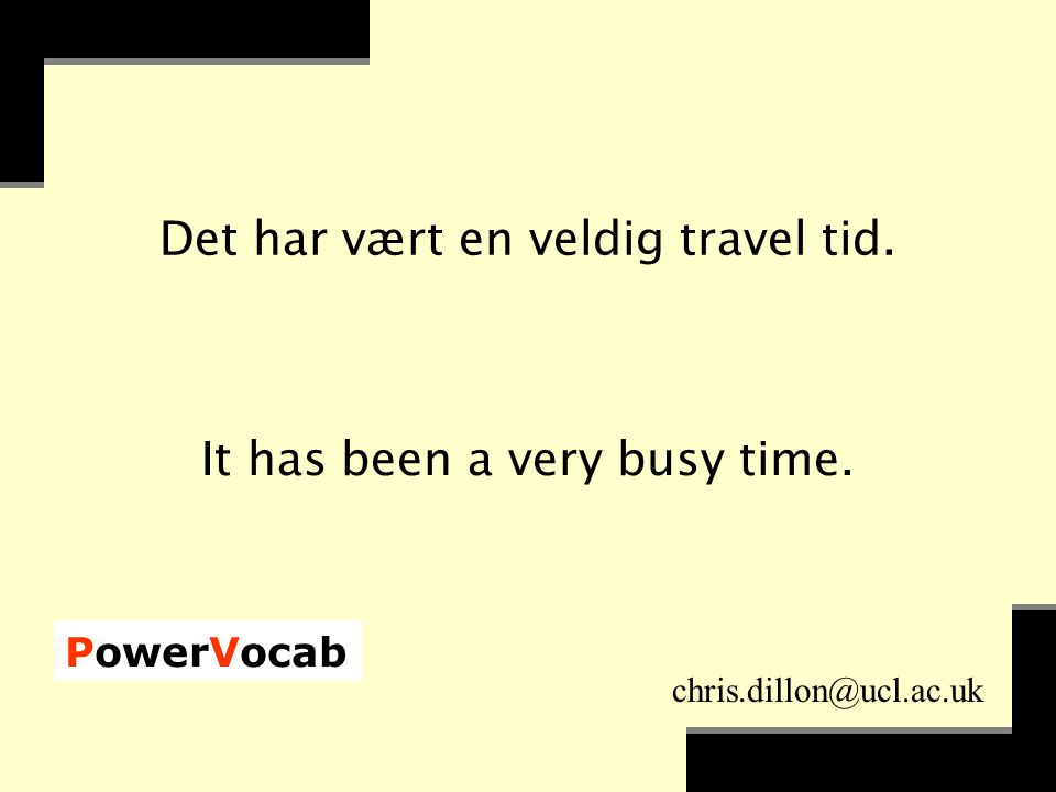 PowerVocab chris.dillon@ucl.ac.uk Det har vært en veldig travel tid. It has been a very busy time.