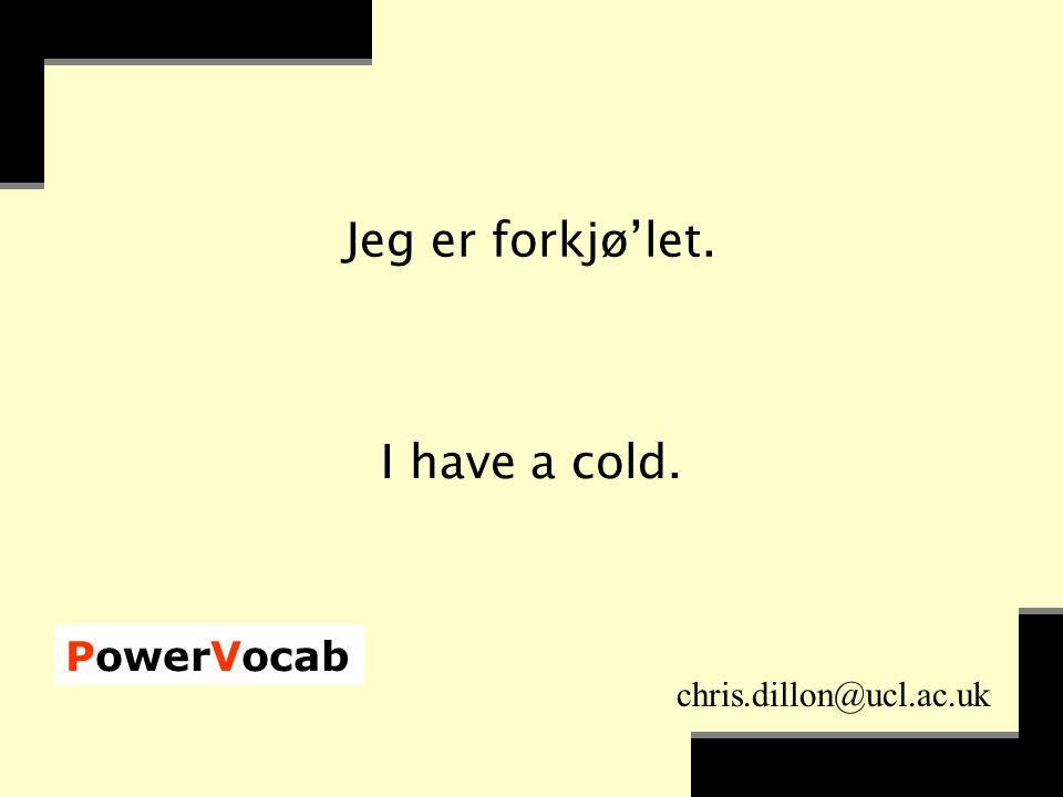 PowerVocab chris.dillon@ucl.ac.uk Jeg er forkjø'let. I have a cold.