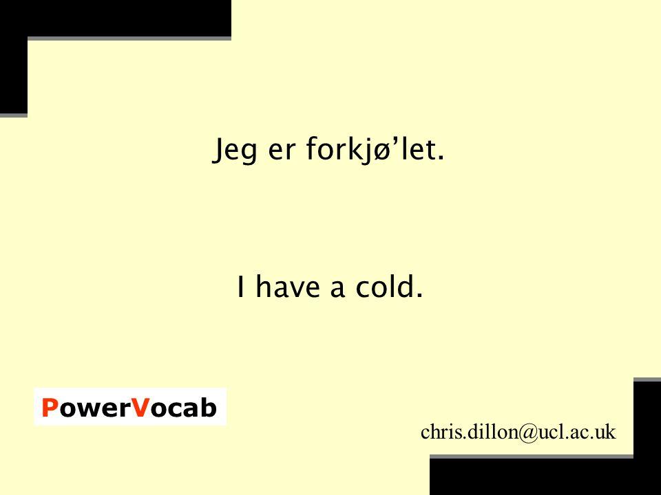 PowerVocab chris.dillon@ucl.ac.uk Jeg er forkjø'let. I have a cold.