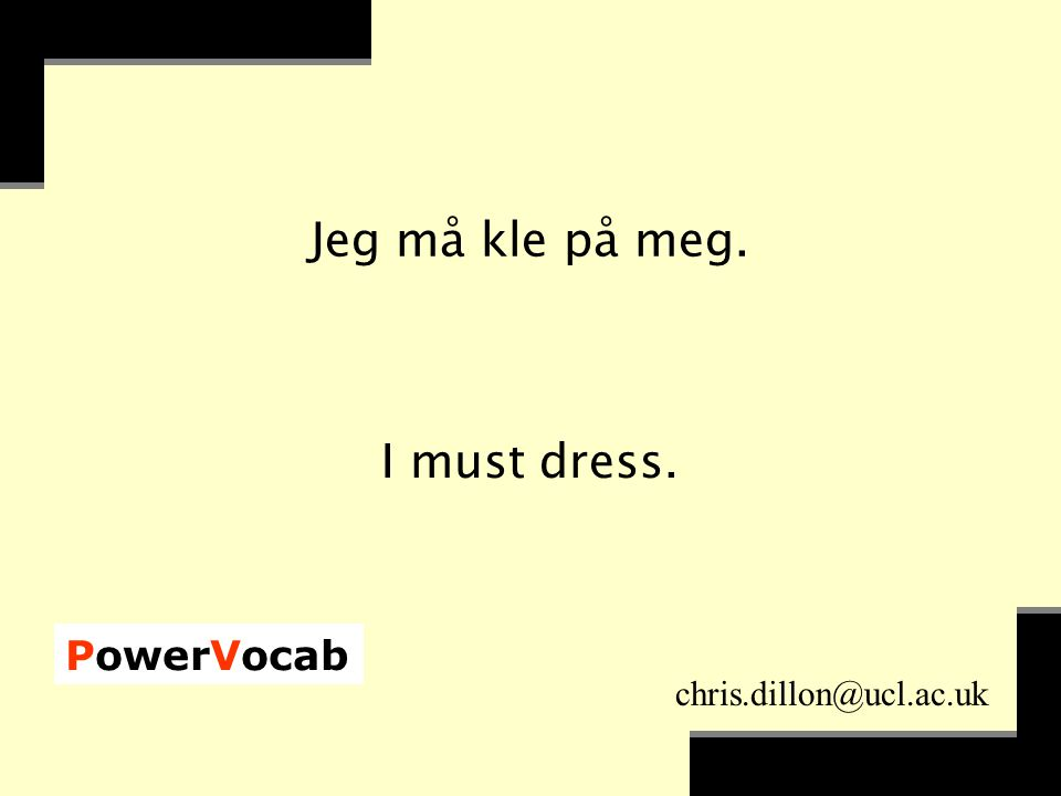PowerVocab chris.dillon@ucl.ac.uk Jeg må kle på meg. I must dress.