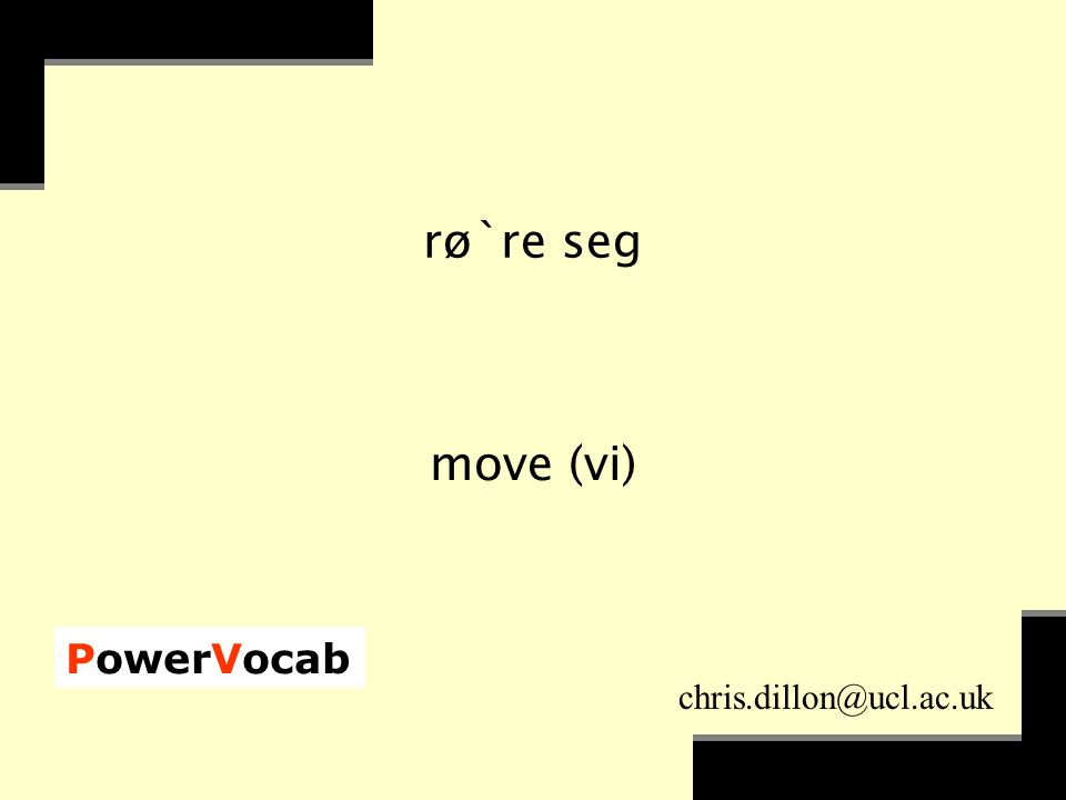 PowerVocab chris.dillon@ucl.ac.uk rø`re seg move (vi)