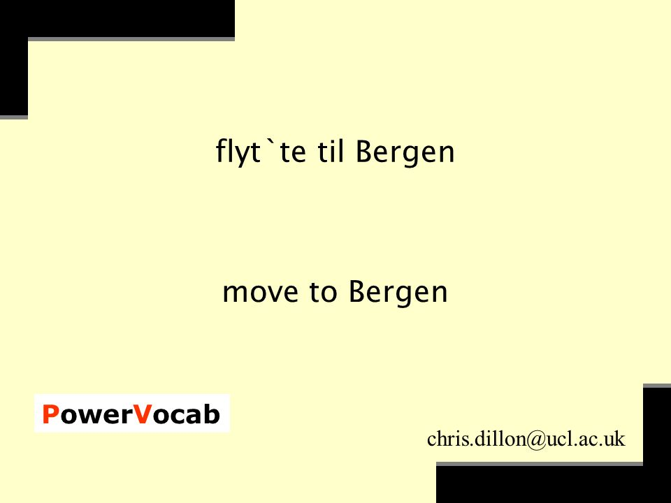 PowerVocab chris.dillon@ucl.ac.uk flyt`te til Bergen move to Bergen