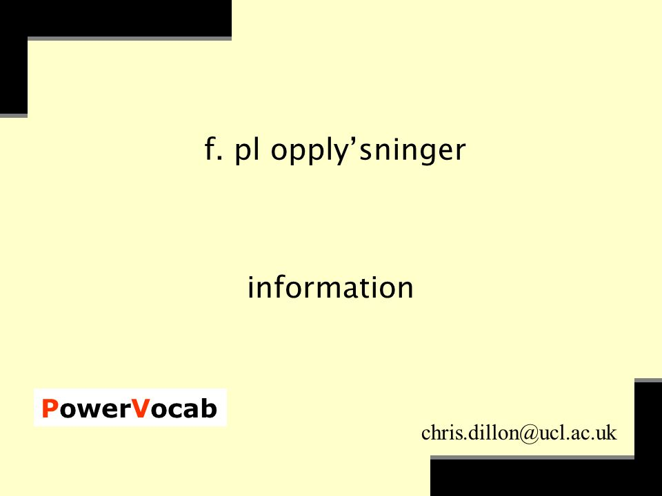 PowerVocab chris.dillon@ucl.ac.uk f. pl opply'sninger information