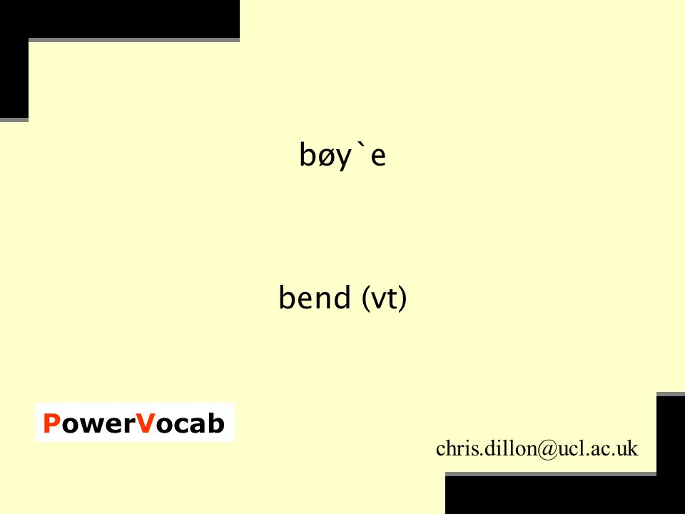PowerVocab chris.dillon@ucl.ac.uk bøy`e bend (vt)
