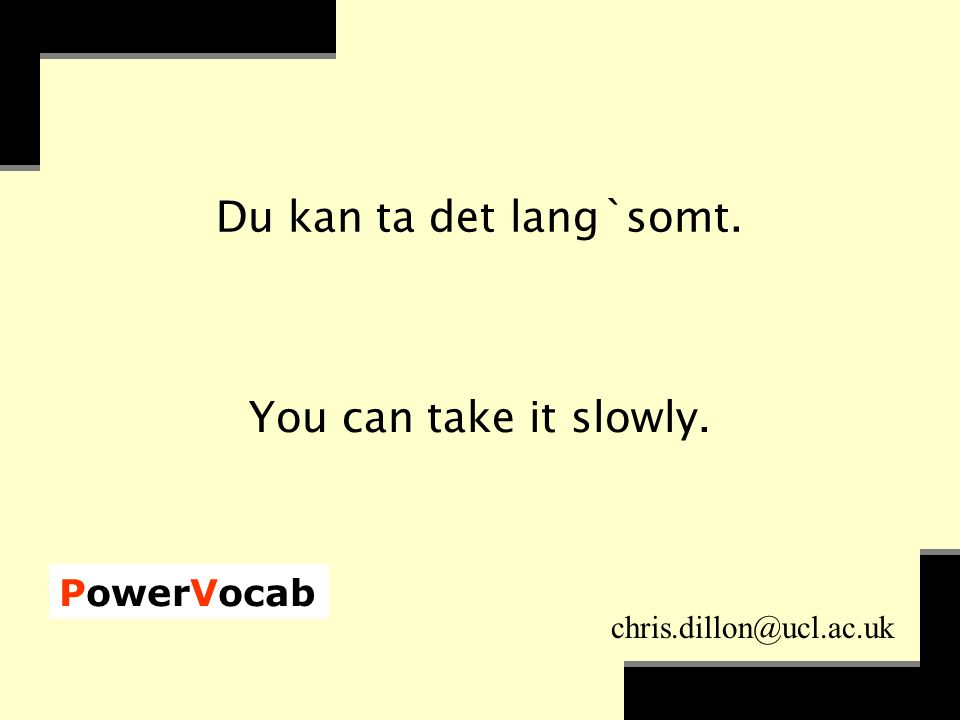 PowerVocab chris.dillon@ucl.ac.uk Du kan ta det lang`somt. You can take it slowly.