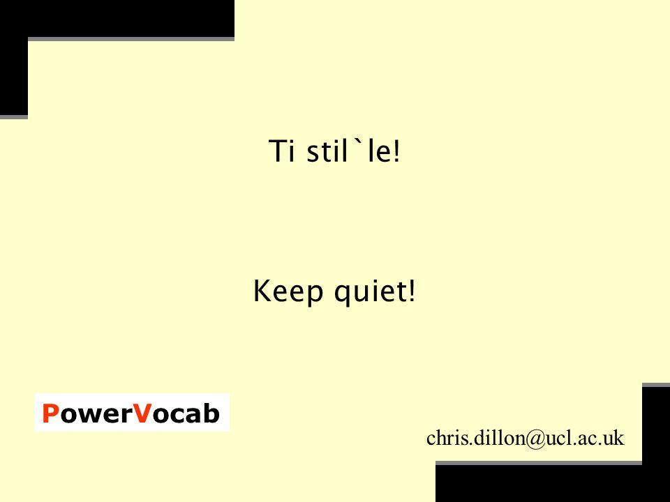PowerVocab chris.dillon@ucl.ac.uk Ti stil`le! Keep quiet!