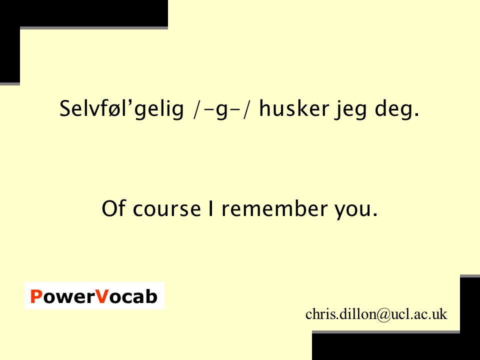 PowerVocab chris.dillon@ucl.ac.uk Selvføl'gelig /-g-/ husker jeg deg. Of course I remember you.