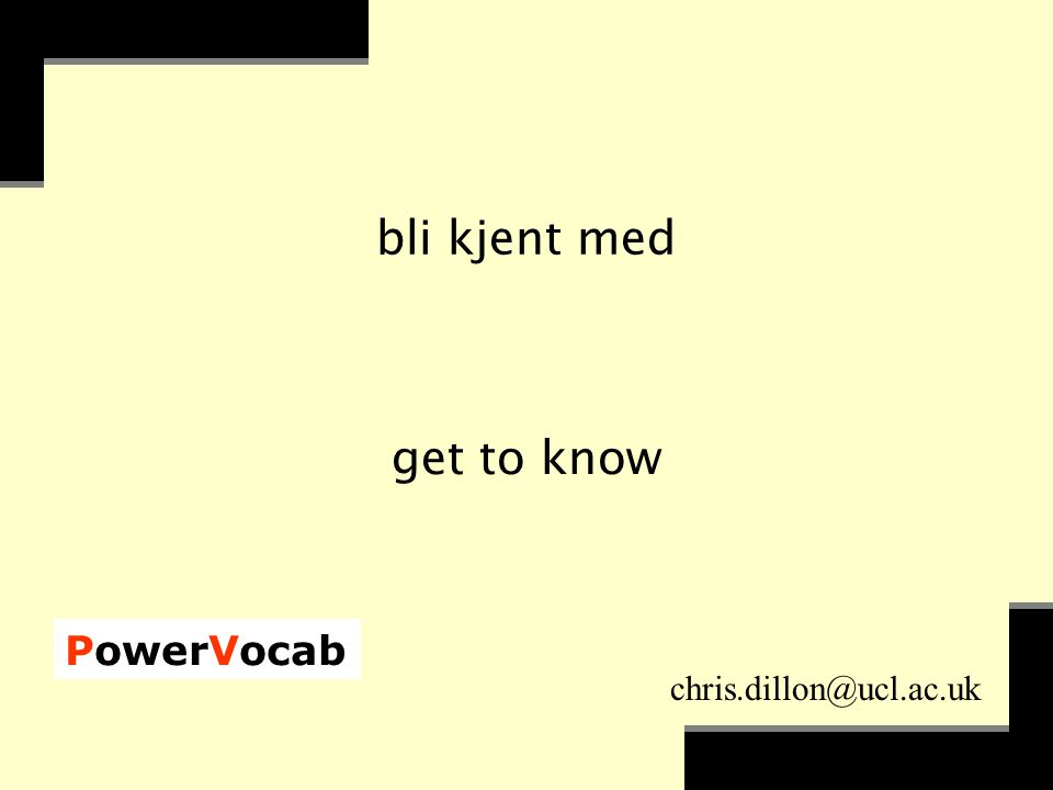 PowerVocab chris.dillon@ucl.ac.uk bli kjent med get to know