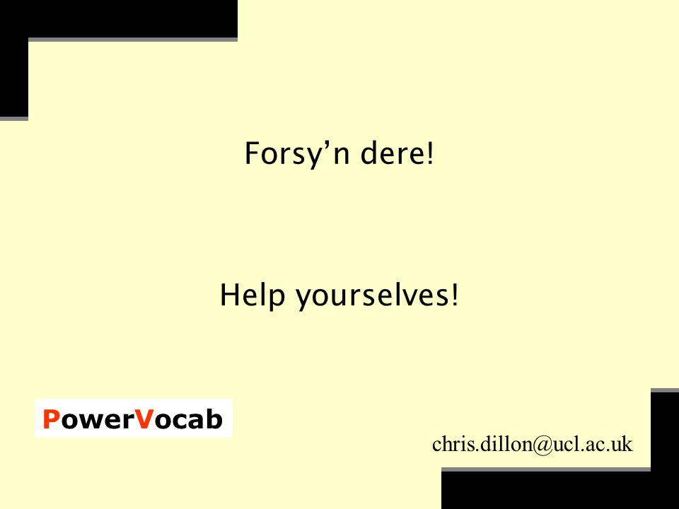 PowerVocab chris.dillon@ucl.ac.uk Forsy'n dere! Help yourselves!