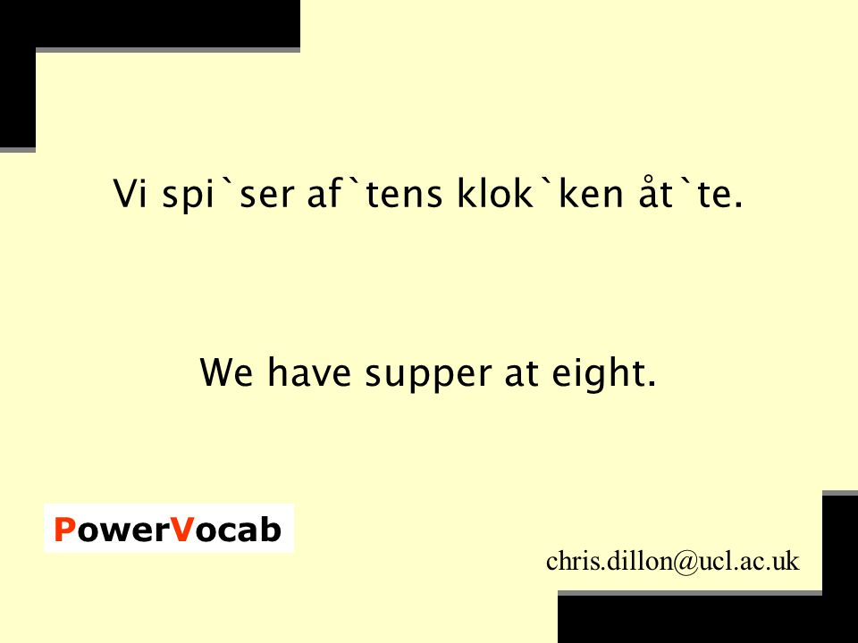 PowerVocab chris.dillon@ucl.ac.uk Vi spi`ser af`tens klok`ken åt`te. We have supper at eight.