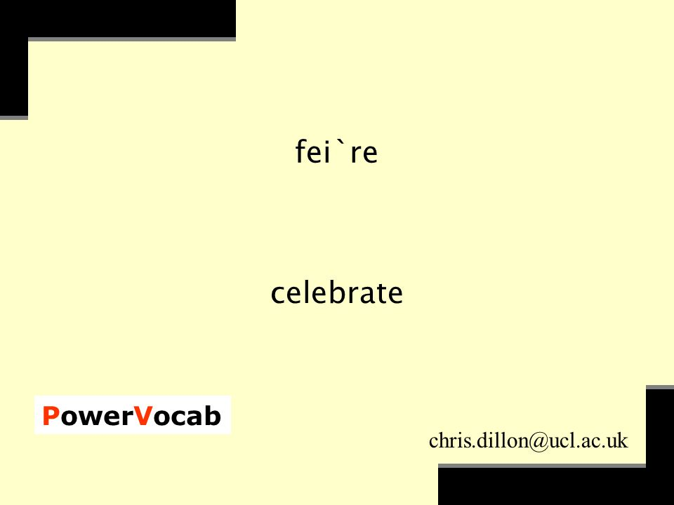 PowerVocab chris.dillon@ucl.ac.uk fei`re celebrate