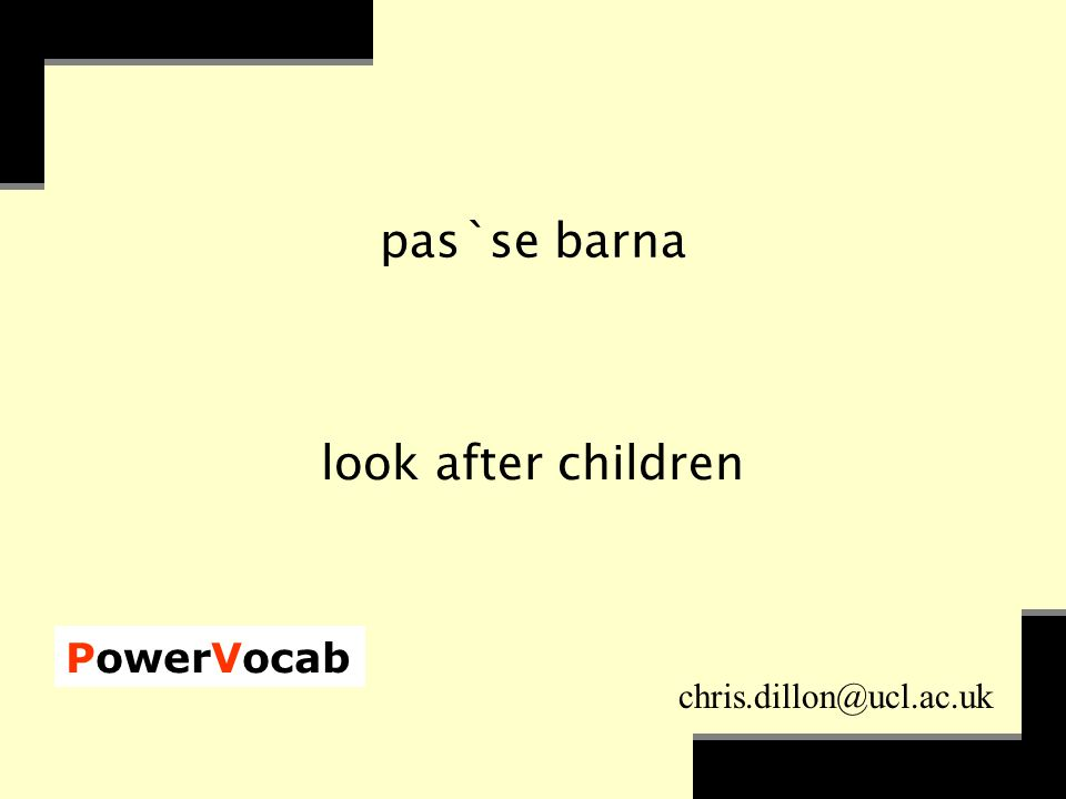 PowerVocab chris.dillon@ucl.ac.uk pas`se barna look after children