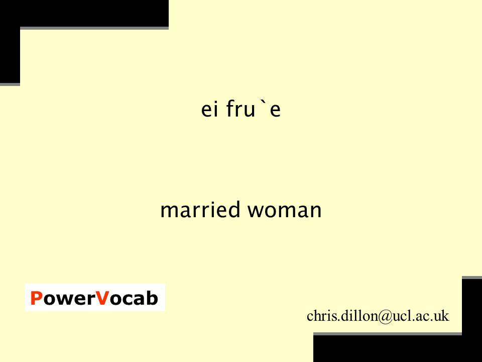 PowerVocab chris.dillon@ucl.ac.uk ei fru`e married woman