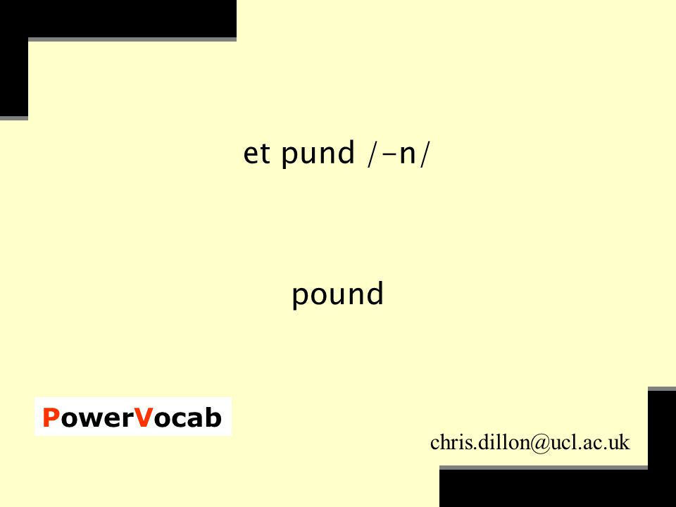 PowerVocab chris.dillon@ucl.ac.uk et pund /-n/ pound
