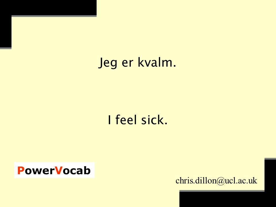 PowerVocab chris.dillon@ucl.ac.uk Jeg er kvalm. I feel sick.