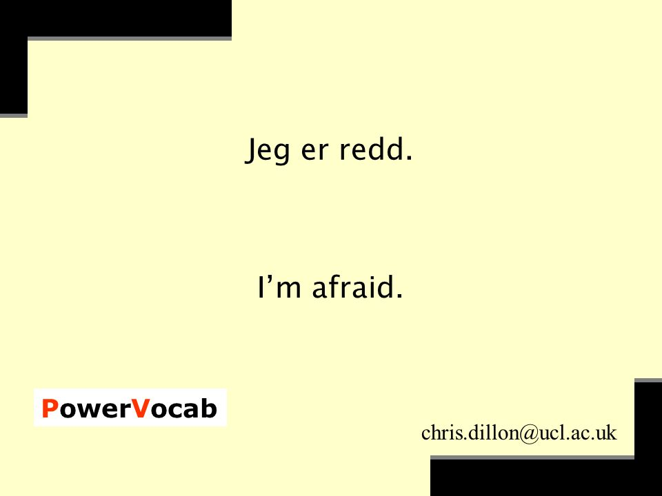 PowerVocab chris.dillon@ucl.ac.uk Jeg er redd. I'm afraid.