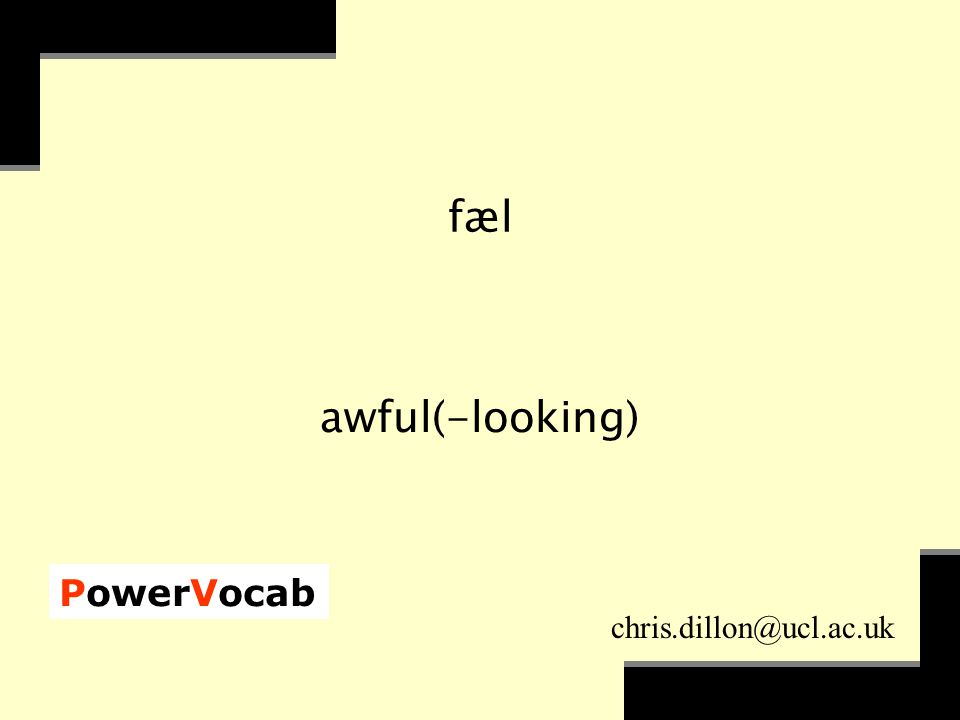 PowerVocab chris.dillon@ucl.ac.uk fæl awful(-looking)