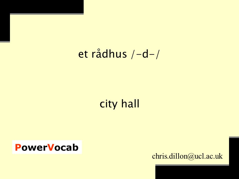 PowerVocab chris.dillon@ucl.ac.uk et rådhus /-d-/ city hall