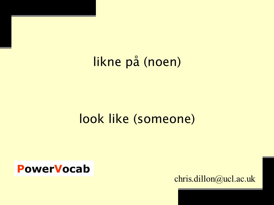PowerVocab chris.dillon@ucl.ac.uk likne på (noen) look like (someone)