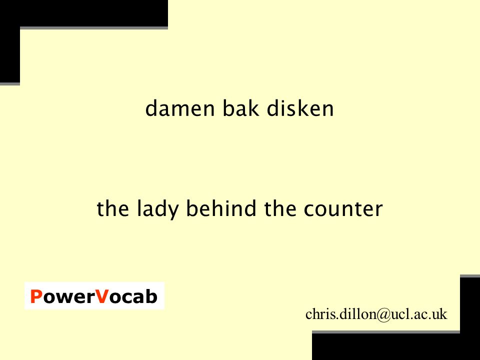 PowerVocab chris.dillon@ucl.ac.uk damen bak disken the lady behind the counter