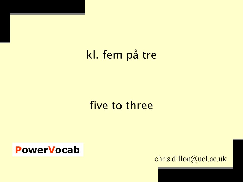 PowerVocab chris.dillon@ucl.ac.uk kl. fem på tre five to three
