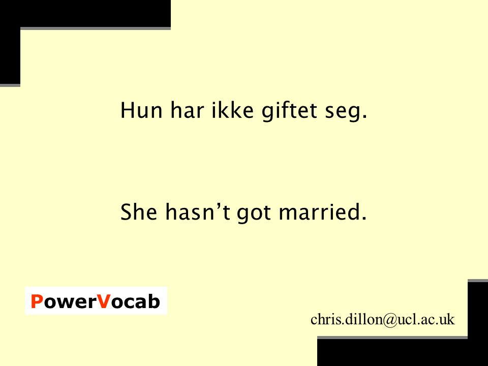 PowerVocab chris.dillon@ucl.ac.uk Hun har ikke giftet seg. She hasn't got married.