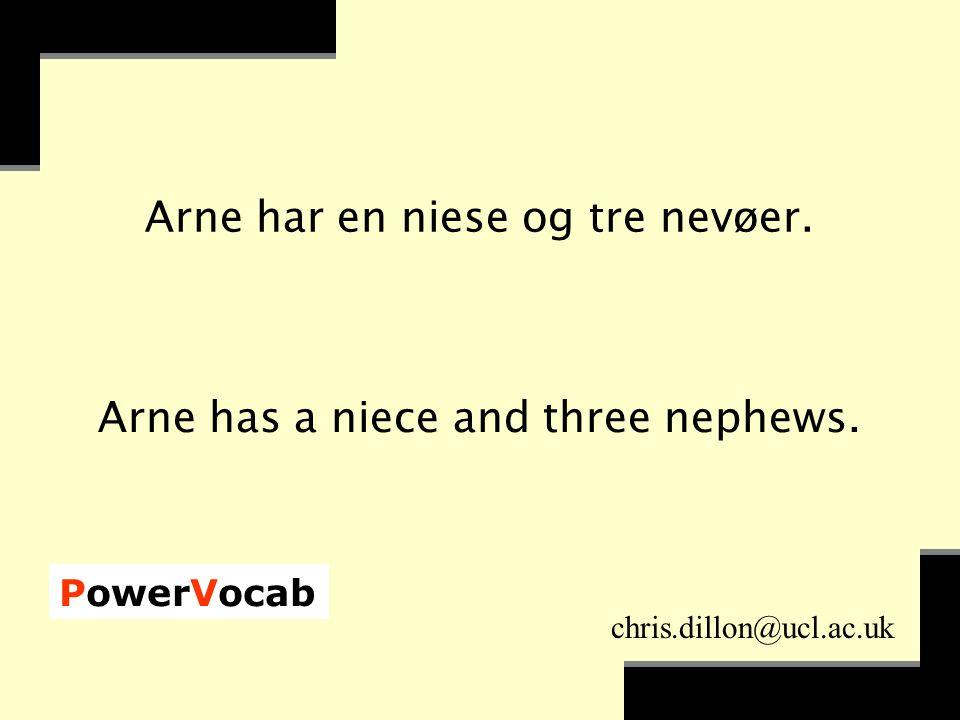 PowerVocab chris.dillon@ucl.ac.uk Arne har en niese og tre nevøer.