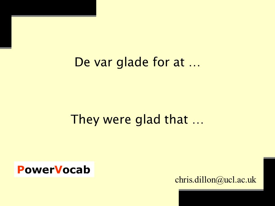 PowerVocab chris.dillon@ucl.ac.uk De var glade for at … They were glad that …