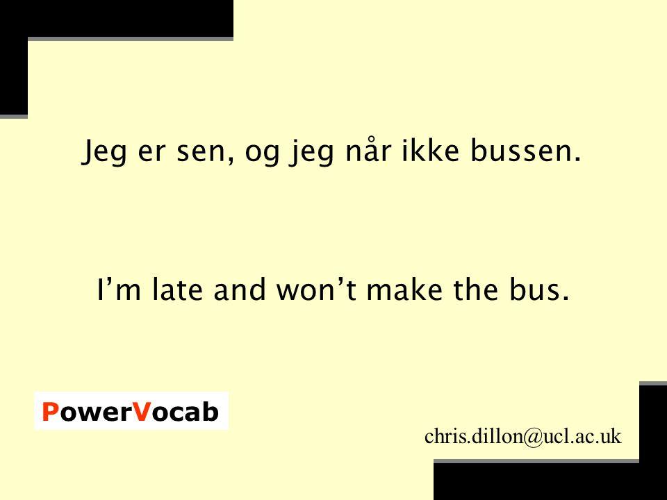 PowerVocab chris.dillon@ucl.ac.uk Jeg er sen, og jeg når ikke bussen.