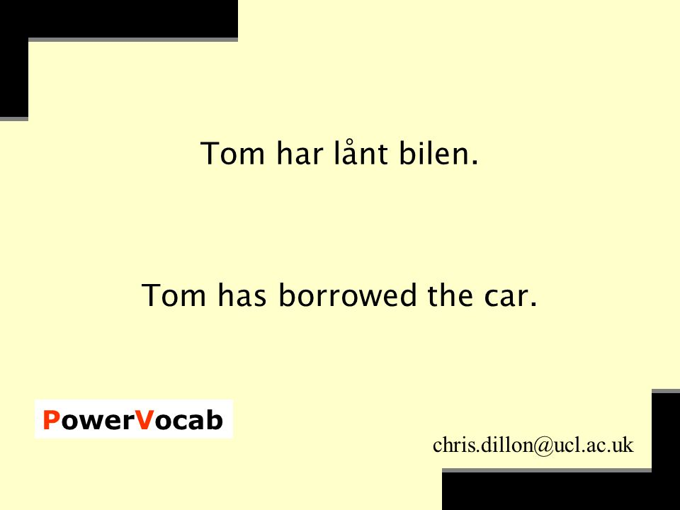 PowerVocab chris.dillon@ucl.ac.uk Tom har lånt bilen. Tom has borrowed the car.