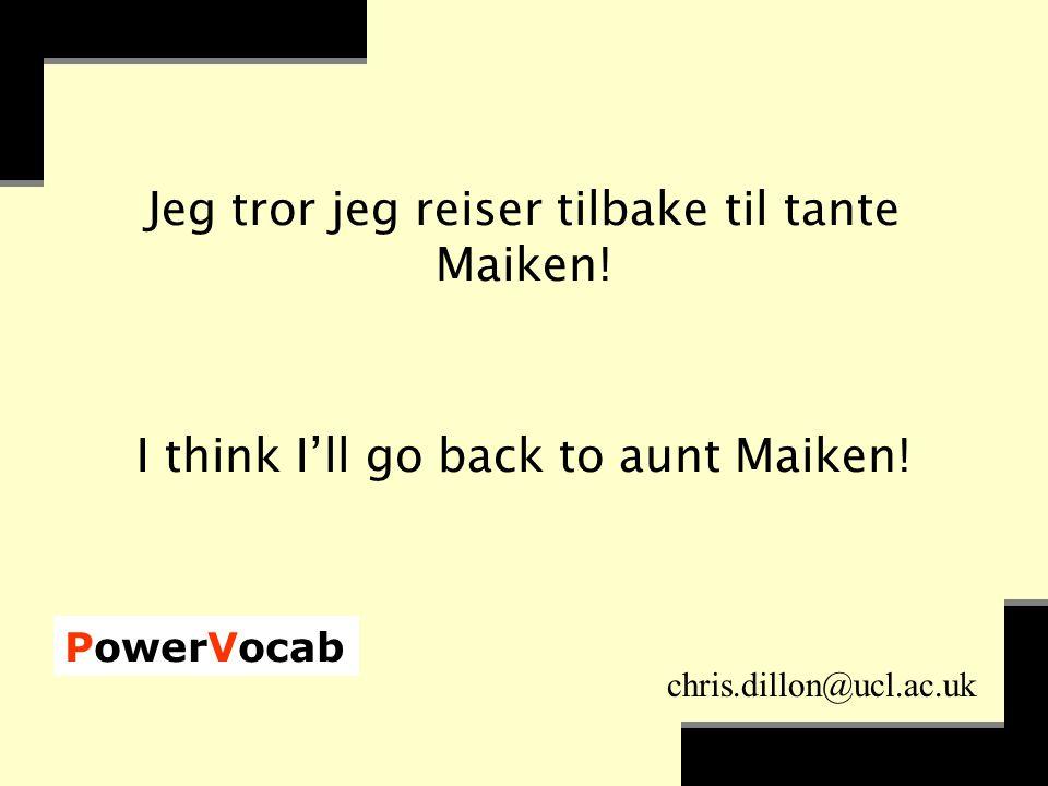 PowerVocab chris.dillon@ucl.ac.uk Jeg tror jeg reiser tilbake til tante Maiken.