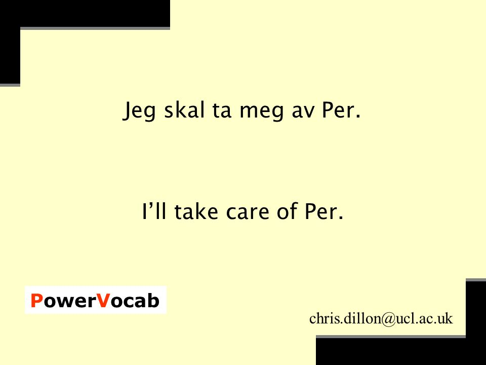 PowerVocab chris.dillon@ucl.ac.uk Jeg skal ta meg av Per. I'll take care of Per.