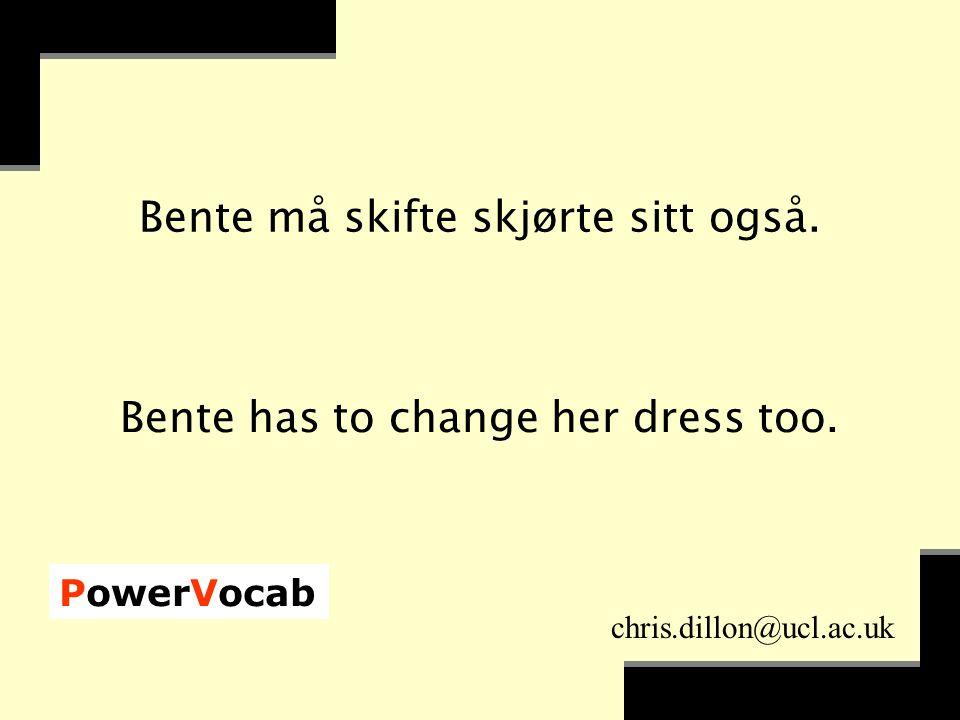 PowerVocab chris.dillon@ucl.ac.uk Bente må skifte skjørte sitt også.