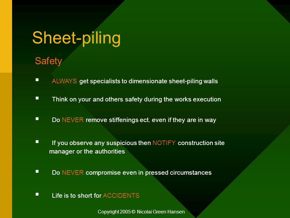 Sheet-piling Copyright 2005 © Nicolai Green Hansen Safety  ALWAYS get specialists to dimensionate sheet-piling walls  Think on your and others safety during the works execution  Do NEVER remove stiffenings ect.