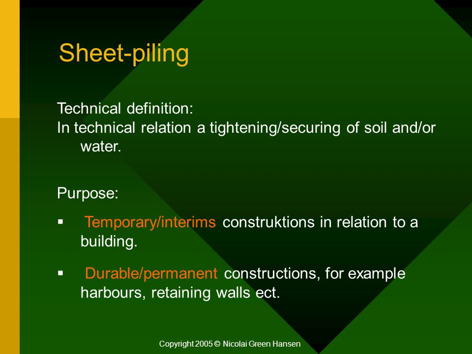 Sheet-piling Copyright 2005 © Nicolai Green Hansen Technical definition: In technical relation a tightening/securing of soil and/or water. Purpose: 