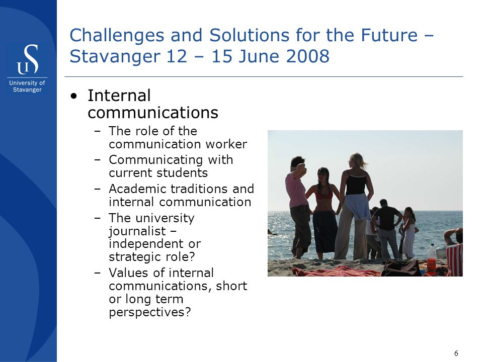 6 Challenges and Solutions for the Future – Stavanger 12 – 15 June 2008 •Internal communications –The role of the communication worker –Communicating