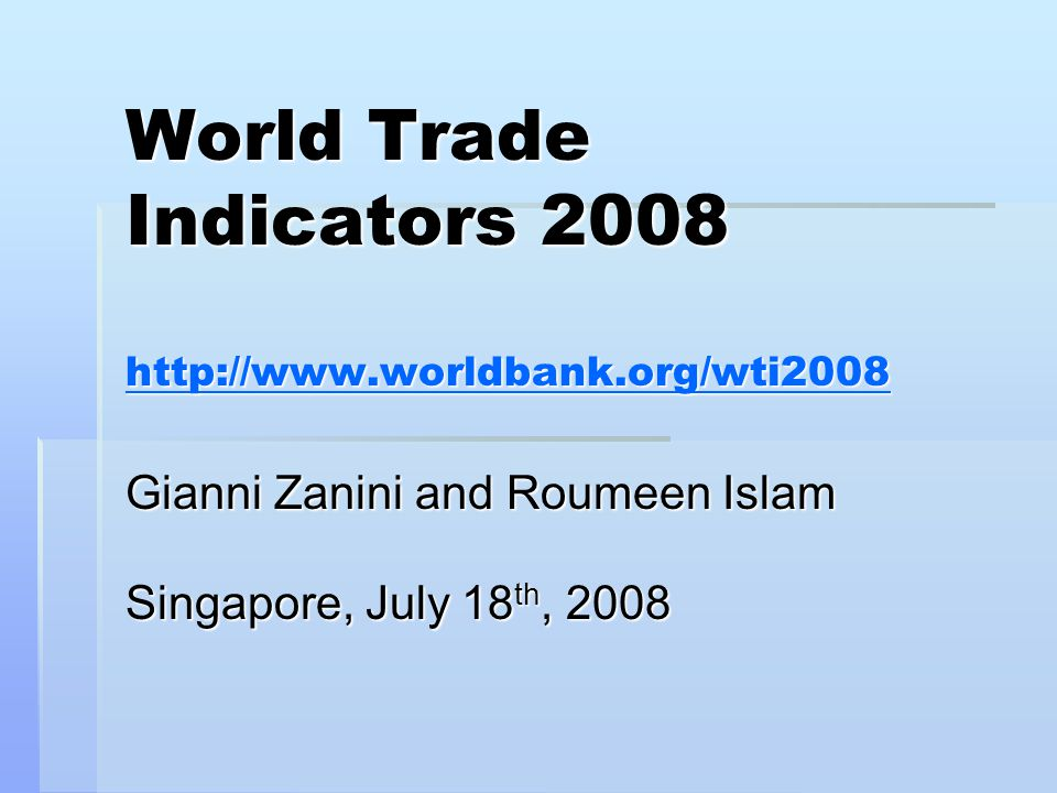 World Trade Indicators 2008 http://www.worldbank.org/wti2008 http://www.worldbank.org/wti2008 Gianni Zanini and Roumeen Islam Singapore, July 18 th, 2008