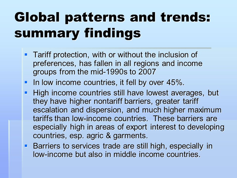 Global patterns and trends: summary findings  Tariff protection, with or without the inclusion of preferences, has fallen in all regions and income groups from the mid-1990s to 2007  In low income countries, it fell by over 45%.