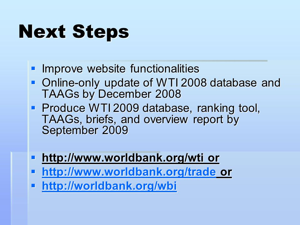 Next Steps  Improve website functionalities  Online-only update of WTI 2008 database and TAAGs by December 2008  Produce WTI 2009 database, ranking tool, TAAGs, briefs, and overview report by September 2009  http://www.worldbank.org/wti or  http://www.worldbank.org/trade or http://www.worldbank.org/trade  http://worldbank.org/wbi http://worldbank.org/wbi http://worldbank.org/wbi
