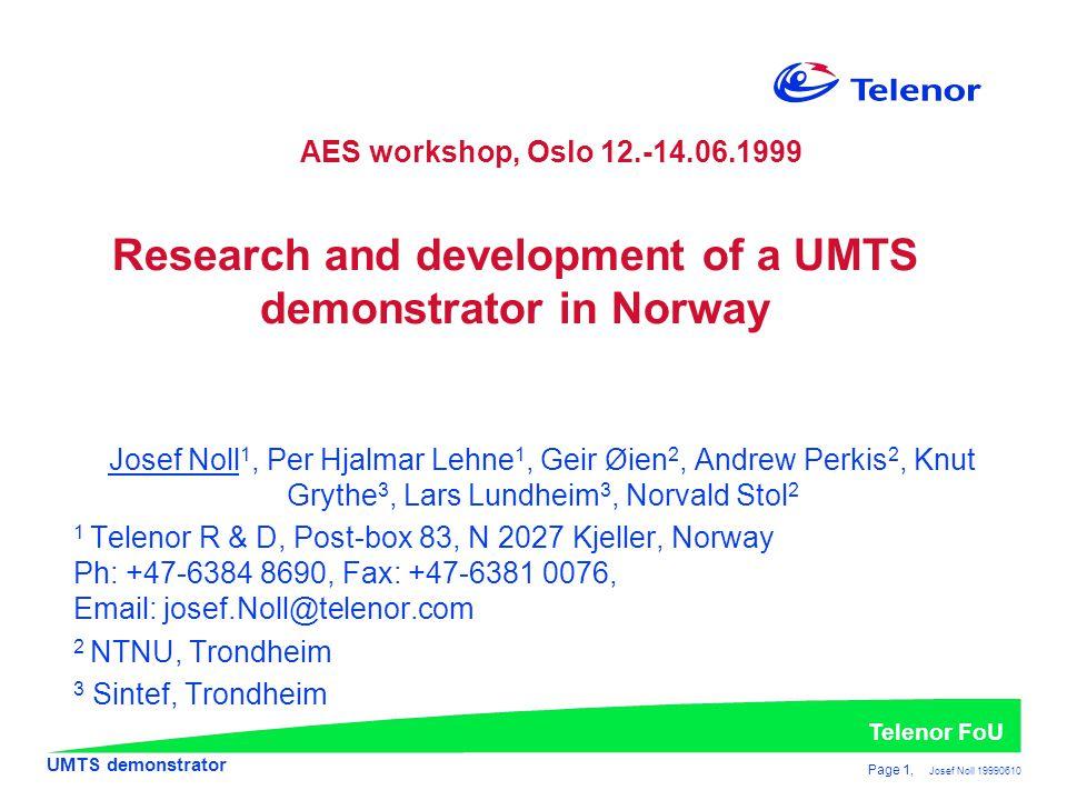UMTS demonstrator Telenor FoU Page 1, Josef Noll 19990610 Research and development of a UMTS demonstrator in Norway Josef Noll 1, Per Hjalmar Lehne 1, Geir Øien 2, Andrew Perkis 2, Knut Grythe 3, Lars Lundheim 3, Norvald Stol 2 1 Telenor R & D, Post-box 83, N 2027 Kjeller, Norway Ph: +47-6384 8690, Fax: +47-6381 0076, Email: josef.Noll@telenor.com 2 NTNU, Trondheim 3 Sintef, Trondheim AES workshop, Oslo 12.-14.06.1999