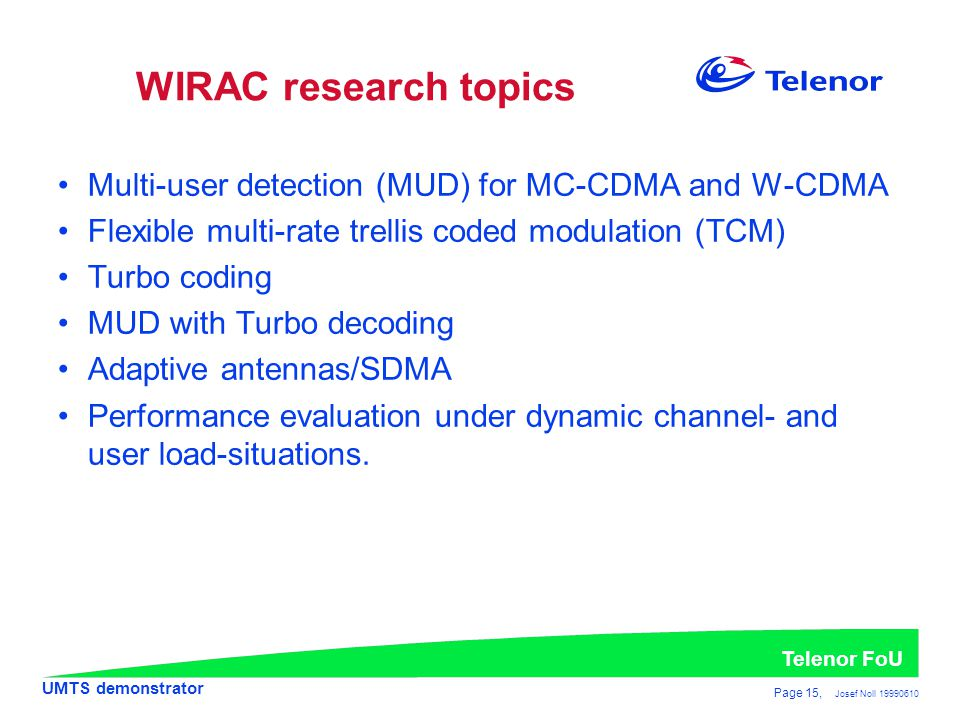 UMTS demonstrator Telenor FoU Page 15, Josef Noll 19990610 WIRAC research topics •Multi-user detection (MUD) for MC-CDMA and W-CDMA •Flexible multi-rate trellis coded modulation (TCM) •Turbo coding •MUD with Turbo decoding •Adaptive antennas/SDMA •Performance evaluation under dynamic channel- and user load-situations.